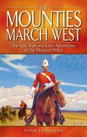 The Mounties March West: The Epic Trek and Early Adventures of the Mounted Police
