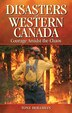 Disasters of Western Canada: Courage Amidst the Chaos by Tony Hollihan