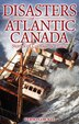 Disasters Of Atlantic Canada: Stories of Courage & Chaos by Vernon Oickle