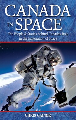 Book Canada In Space: The People & Stories behind Canada's Role in the Explorations of Space by Chris Gainor