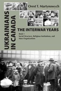 Ukrainians in Canada: The Interwar Years: Book 1, Social Structure, Religious Institutions, and Mass Organizations by Orest T. Martynowych