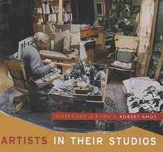Artists in Their Studios: Where Art is Born by Robert Amos