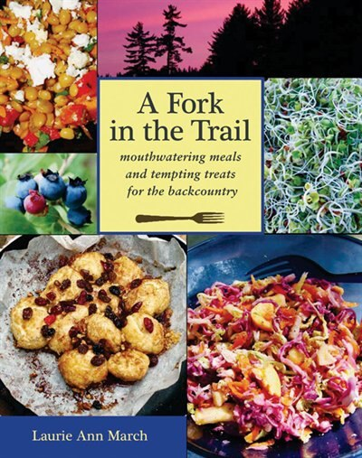 A Fork in the Trail: Mouthwatering Meals and Tempting Treats for the Backcountry by Laurie Ann March