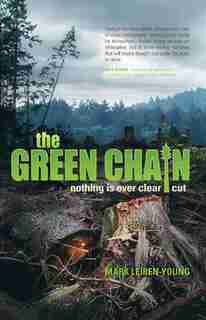 The Green Chain: Nothing is Ever Clear Cut by Mark Leiren-young