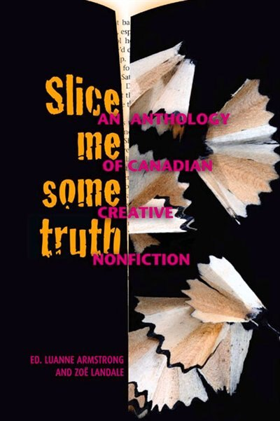 Slice Me Some Truth: An Anthology of Canadian Creative Nonfiction by Luanne Armstrong