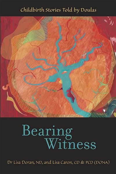 Bearing Witness: Childbirth Stories Told by Doulas by Lisa Caron