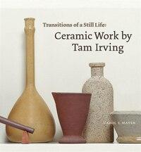 Transitions Of A Still Life: Ceramic Works by Tam Irving