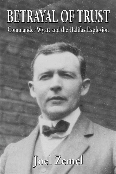 Betrayal of Trust: Commander Wyatt and the Halifax Explosion by Joel Zemel