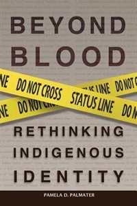 Beyond Blood: Rethinking Indigenous Identity by Pamela D. Palmater