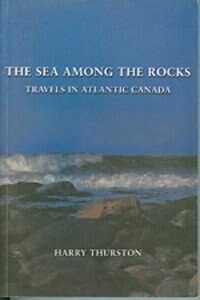 The Sea Among the Rocks: Travels in Atlantic Canada by Harry Thurston
