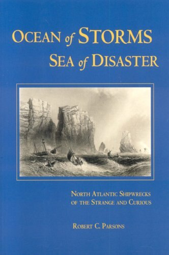 Ocean of Storms, Sea of Disaster: North Atlantic Shipwrecks Of The Strange And Curious by Robert C Parsons