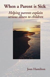 When A Parent is Sick 2nd Edition: Helping Parents Explain Serious Illness to Children by Joan Hamilton