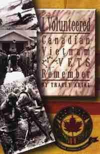 I Volunteered: Canadian Vietnam Vets Remember by Tracey Arial