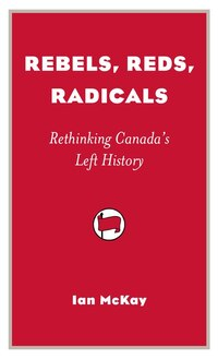 Rebels, Reds, Radicals: Rethinking Canada?s Left History