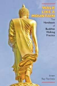 Walk Like A Mountain: The Handbook Of Buddhist Walking Practice by Innen Ray Parchelo