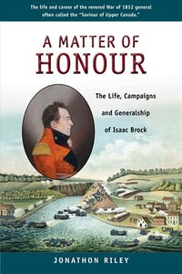 A Matter of Honour: The Life, Campaigns and Generalship of Isaac Brock