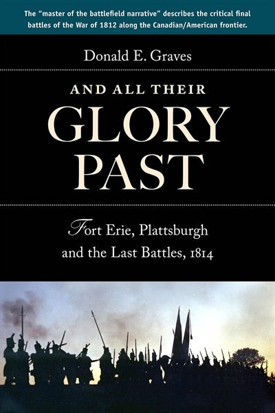 And All Their Glory Past: Fort Erie, Plattsburgh and the Final Battles in the North, 1814 by Donald E, Graves