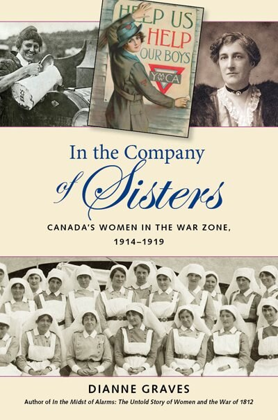 In the Company of Sisters: Canada's Women in the War Zone, 1914-1919 by Dianne Graves