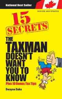 15 Secrets The Taxman Doesn't Want you to Know: Plus 10 Bonus Tax Tips by Dwayne Daku