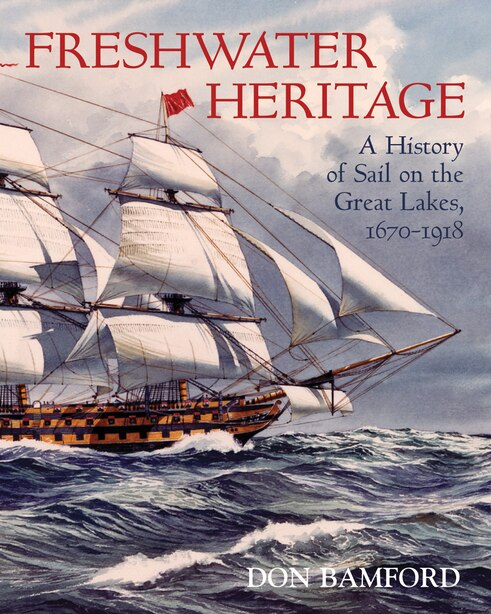 Freshwater Heritage: A History of Sail on the Great Lakes, 1670-1918 by Don Bamford