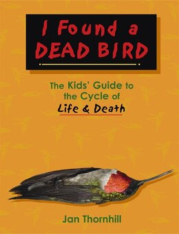 Book I Found a Dead Bird: The Kids Guide to the Cycle of Life and Death by Jan Thornhill