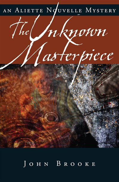 The Unknown Masterpiece: Aliette Nouvelle Mystery, An by John Brooke