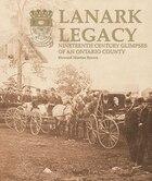 Lanark Legacy: Nineteenth Century Glimpses Of An Ontario County