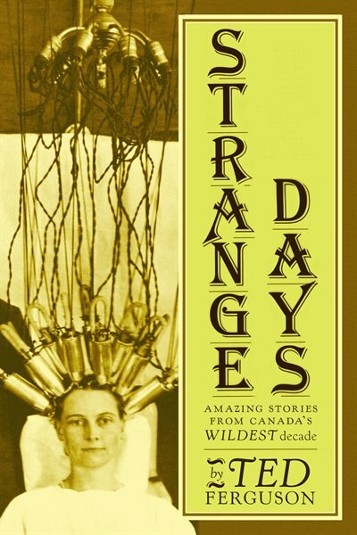 Strange Days: Amazing Stories From Canada's Wildest Decade by Ted Ferguson