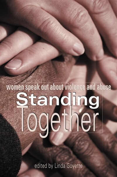 Standing Together: Women Speak Out About Violence and Abuse by Linda Goyette