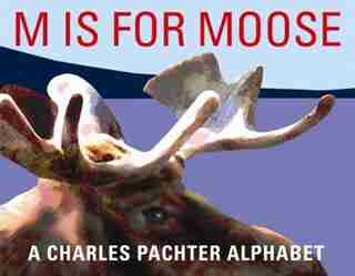 M Is For Moose: A Charles Pachter Alphabet by Charles Pachter