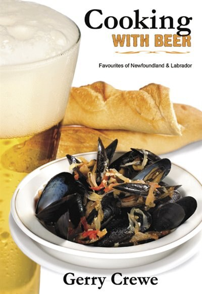 Cooking with Beer: Newfoundland and Labrador Favorites by Gerry Crewe