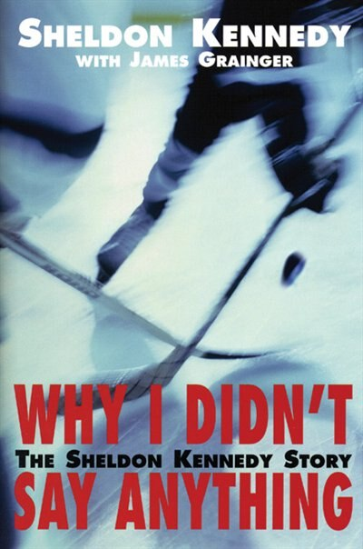 Why I Didn't Say Anything: The Sheldon Kennedy Story by Sheldon Kennedy