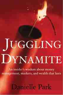 Juggling Dynamite: An Insider's Wisdom on Money Management, Markets, and Wealth That Lasts by Danielle Park