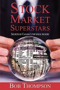 Stock Market Superstars: Secrets of Canada's Top Stock Pickers by Bob Thompson