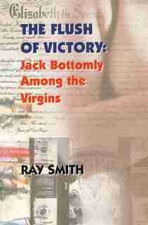 Flush of Victory: Jack Bottomly Among the Virgins by Ray Smith