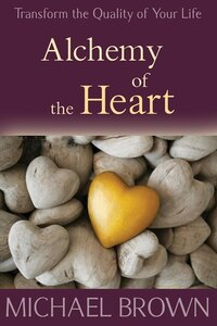 Alchemy Of The Heart: Transform Turmoil Into Peace Through Emotional Integration