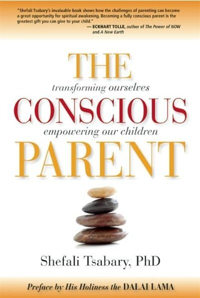 The Conscious Parent: Transforming Ourselves, Empowering Our Children by Shefali Tsabary