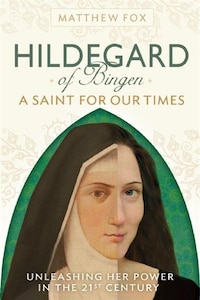 HILDEGARD OF BINGEN: A Saint for Our Times: Unleashing Her Power in the 21st Century
