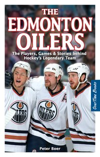 The Edmonton Oilers: The Players, Games & Stories behind Hockey's Legendary Team