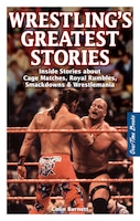 Wrestling's Greatest Stories: Inside Stories about Cage Matches, Royal Rumbles, Smackdowns…