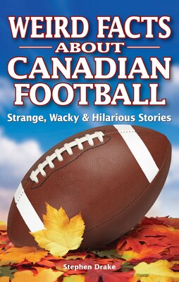 Book Weird Facts About Canadian Football: Strange, Wacky & Hilarious Stories by Stephen Drake