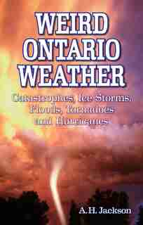 Weird Ontario Weather: Catastrophes, Ice Storms, Floods, Tornadoes and Hurricanes by Alan Jackson