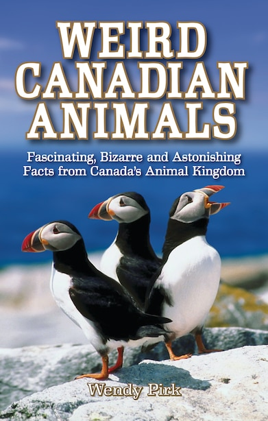 Weird Canadian Animals: Fascinating, Bizarre and Astonishing Facts from Canada's Animal Kingdom by Wendy Pirk