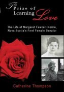 The Prize Of Learning Love: The Life Of Margaret Fawcett Norrie, Nova Scotia's First Female Senator by Catherine Thompson