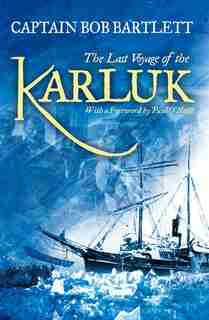 The Last Voyage Of The Karluk: Shipwreck And Rescue In The Arctic by Captain Bob Bartlett