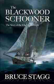 The Blackwood Schooner: The Story Of The Ella M. Rudolph by Bruce Stagg
