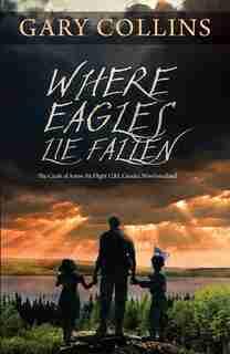 Where Eagles Lie Fallen: The Crash Of Arrow Air Flight 1285, Gander, Newfoundland by Gary Collins