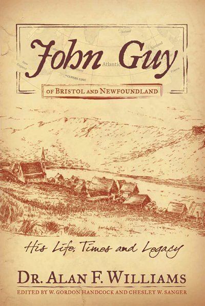 John Guy Of Bristol And Newfoundland: His Life, Times And Legacy by Dr. Alan F. Williams