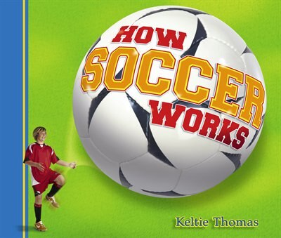 How Soccer Works by Keltie Thomas