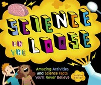 Science on the Loose: Amazing Activities and Science Facts Youll Never Believe